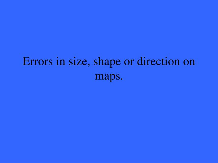 Errors in size, shape or direction on maps.