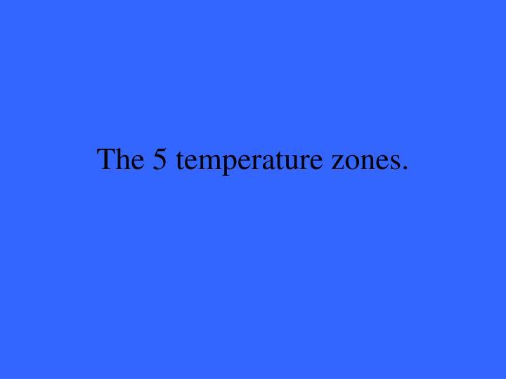 The 5 temperature zones.