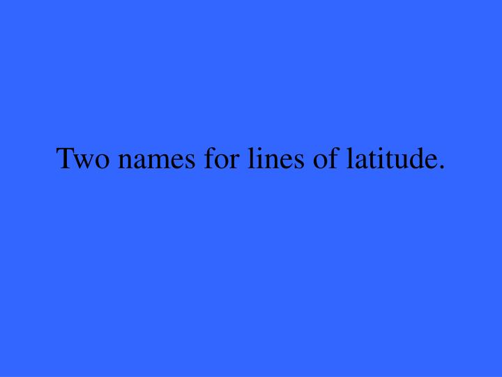 Two names for lines of latitude.