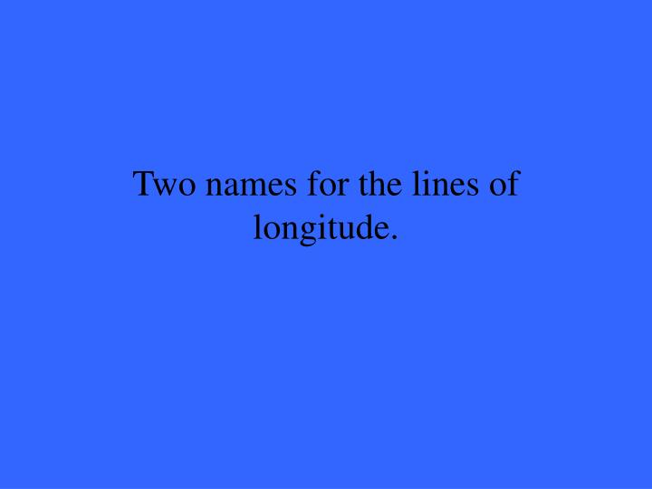 Two names for the lines of longitude.