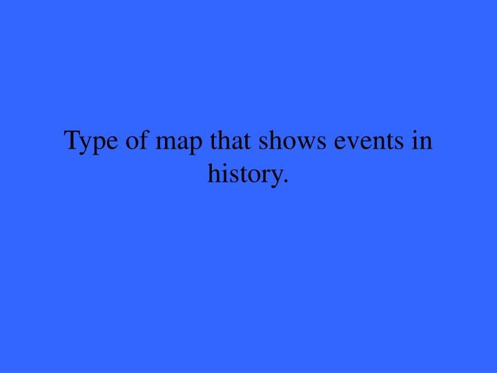 Type of map that shows events in history.