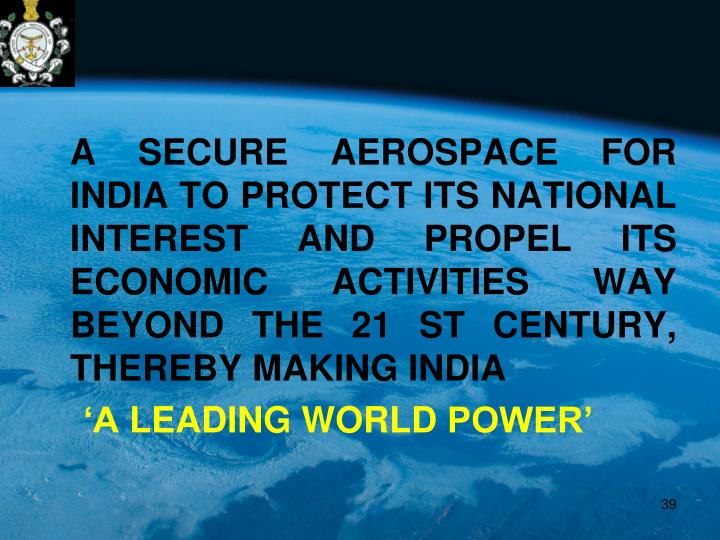 A SECURE AEROSPACE FOR INDIA TO PROTECT ITS NATIONAL INTEREST AND PROPEL ITS ECONOMIC ACTIVITIES WAY BEYOND THE 21 ST CENTURY, THEREBY MAKING INDIA