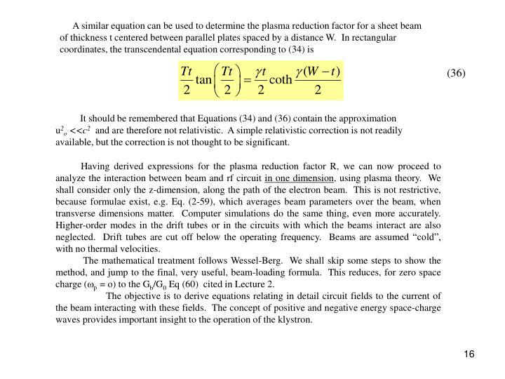 A similar equation can be used to determine the plasma reduction factor for a sheet beam of thickness t centered between parallel plates spaced by a distance W.  In rectangular coordinates, the transcendental equation corresponding to (34) is
