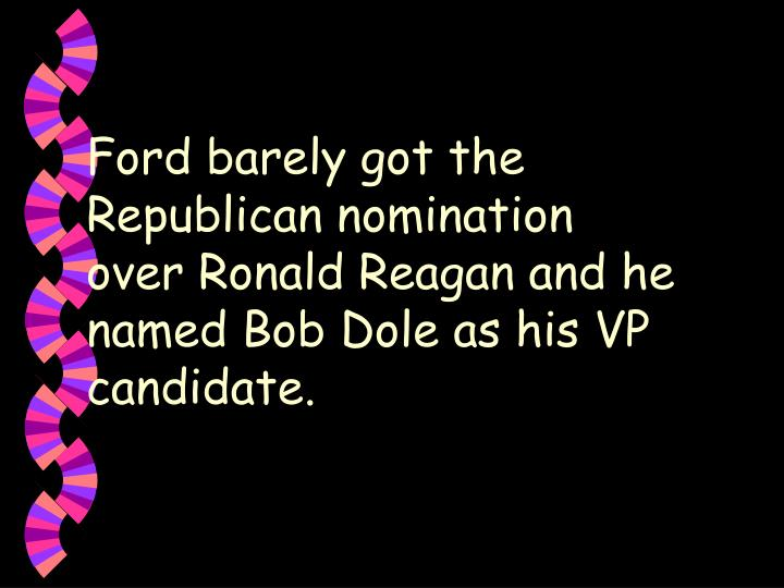 Ford barely got the Republican nomination over Ronald Reagan and he named Bob Dole as his VP candidate.