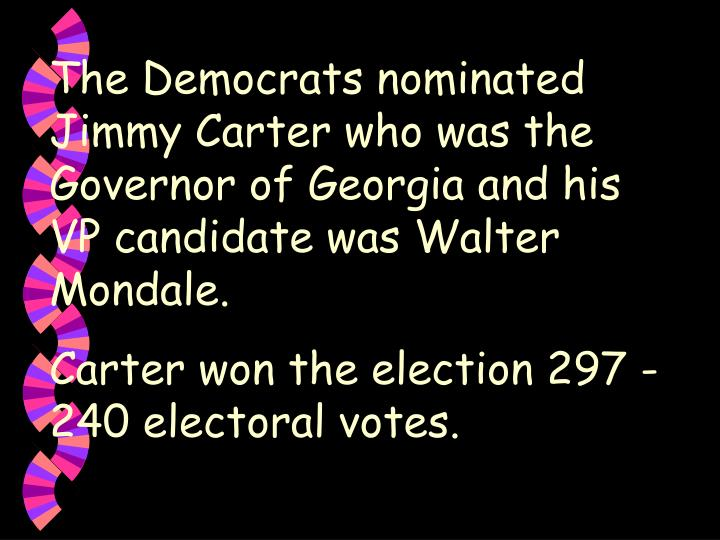 The Democrats nominated Jimmy Carter who was the Governor of Georgia and his VP candidate was Walter Mondale.