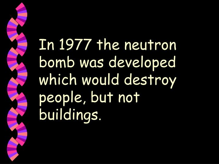 In 1977 the neutron bomb was developed which would destroy people, but not buildings
