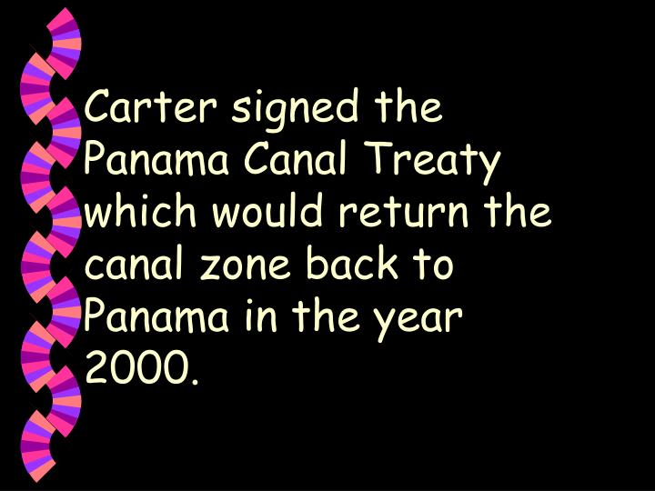 Carter signed the Panama Canal Treaty which would return the canal zone back to Panama in the year 2000.