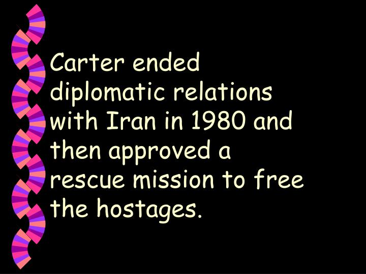 Carter ended diplomatic relations with Iran in 1980 and then approved a rescue mission to free the hostages.
