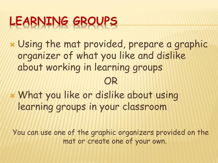Using the mat provided, prepare a graphic organizer of what you like and dislike about working in learning groups