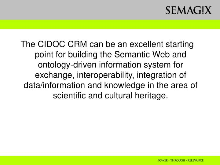 The CIDOC CRM can be an excellent starting point for building the Semantic Web and ontology-driven information system for exchange, interoperability, integration of data/information and knowledge in the area of scientific and cultural heritage.