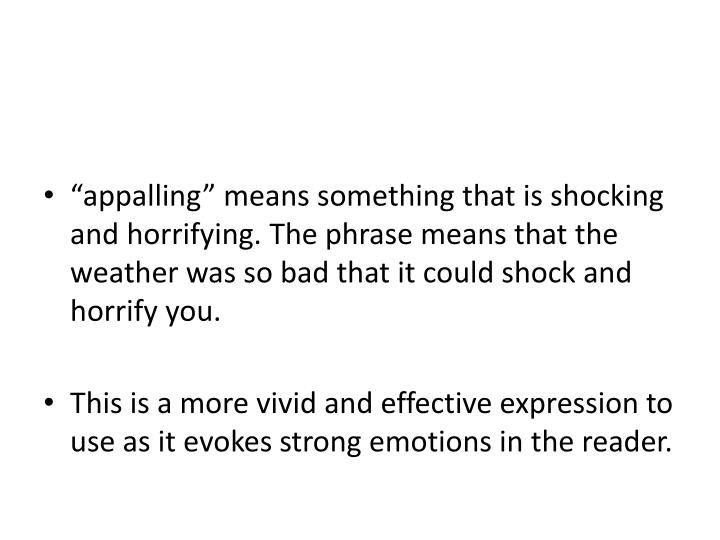 """""""appalling"""" means something that is shocking and horrifying. The phrase means that the weather was so bad that it could shock and horrify you."""