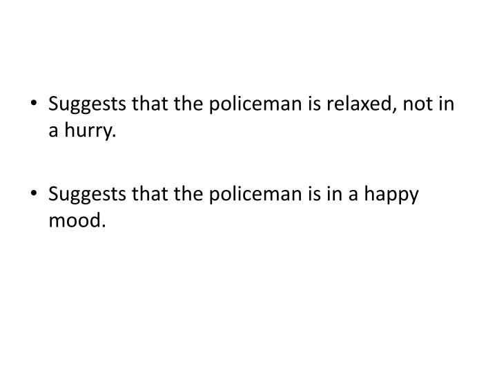 Suggests that the policeman is relaxed, not in a hurry.