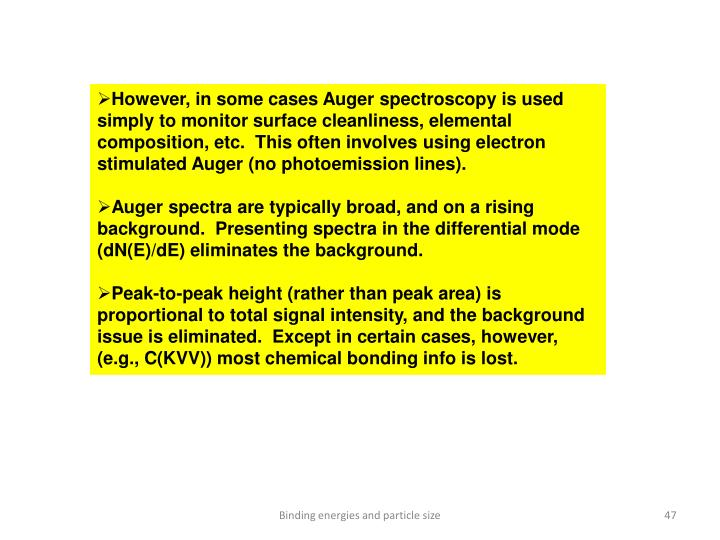 However, in some cases Auger spectroscopy is used simply to monitor surface cleanliness, elemental composition, etc.  This often involves using electron stimulated Auger (no photoemission lines).