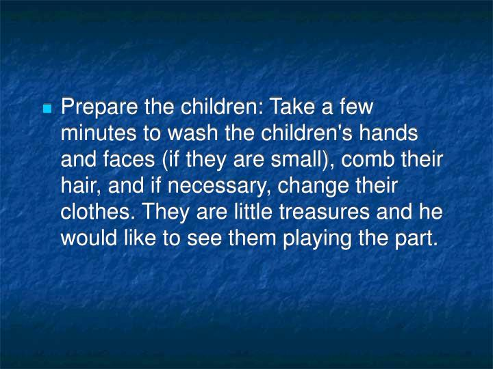Prepare the children: Take a few minutes to wash the children's hands and faces (if they are small), comb their hair, and if necessary, change their clothes. They are little treasures and he would like to see them playing the part.