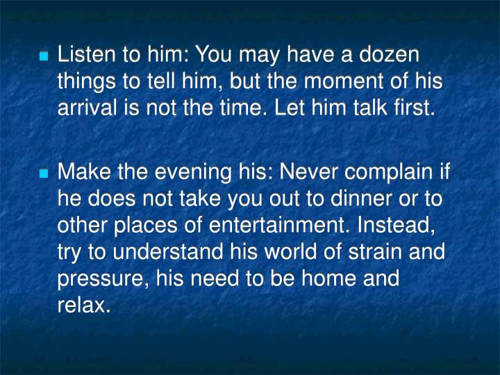 Listen to him: You may have a dozen things to tell him, but the moment of his arrival is not the time. Let him talk first.