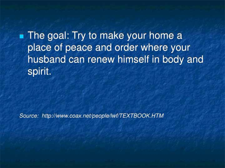 The goal: Try to make your home a place of peace and order where your husband can renew himself in body and spirit.
