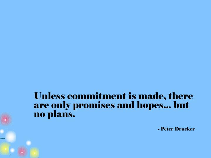 Unless commitment is made, there are only promises and hopes... but no plans.