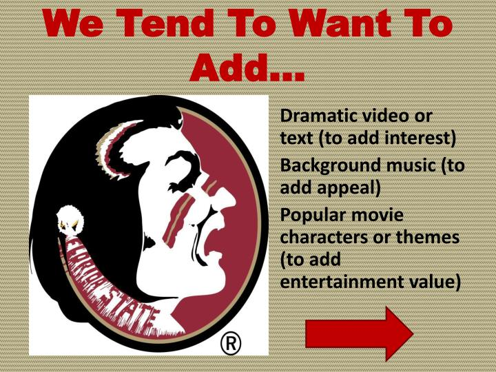 We Tend To Want To Add…