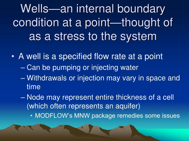 Wells—an internal boundary condition at a point—thought of as a stress to the system