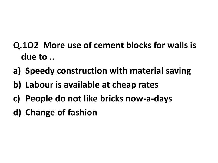 Q.1O2  More use of cement blocks for walls is due to ..