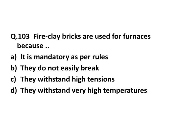 Q.103  Fire-clay bricks are used for furnaces because ..