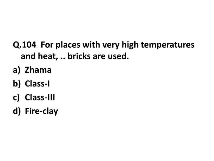 Q.104  For places with very high temperatures and heat, .. bricks are used.
