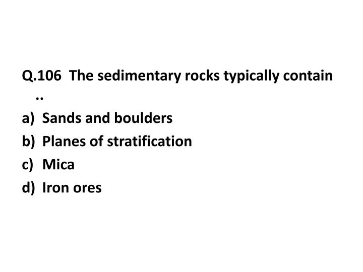 Q.106  The sedimentary rocks typically contain ..