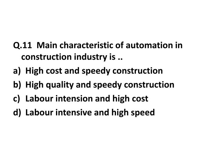 Q.11  Main characteristic of automation in construction industry is ..