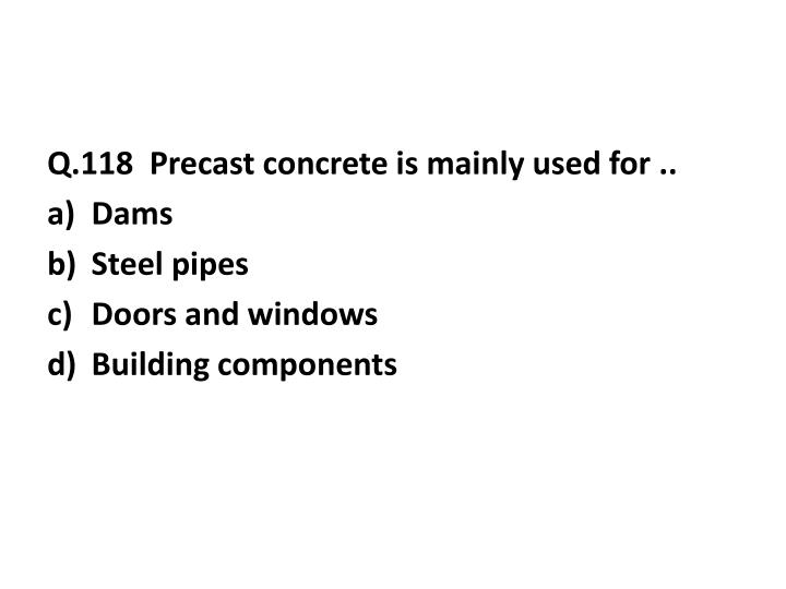 Q.118  Precast concrete is mainly used for ..