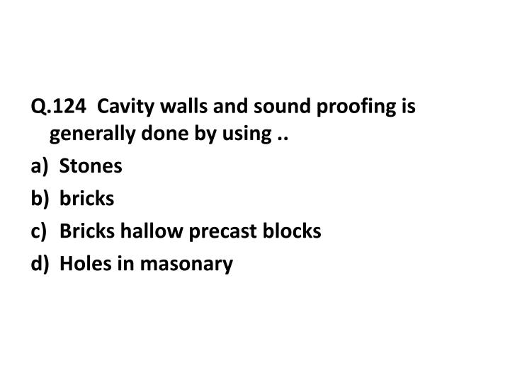 Q.124  Cavity walls and sound proofing is generally done by using ..