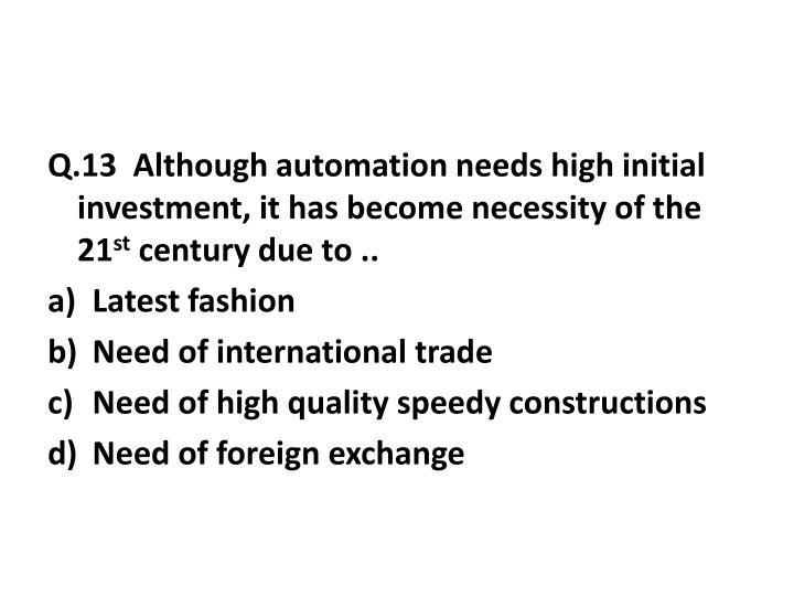 Q.13  Although automation needs high initial investment, it has become necessity of the 21