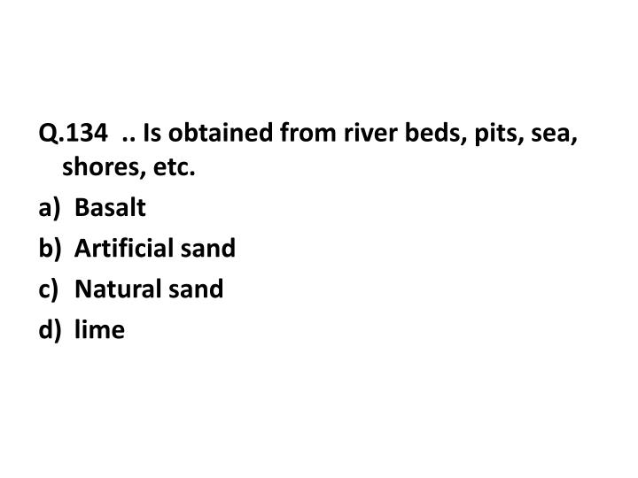 Q.134  .. Is obtained from river beds, pits, sea, shores, etc.
