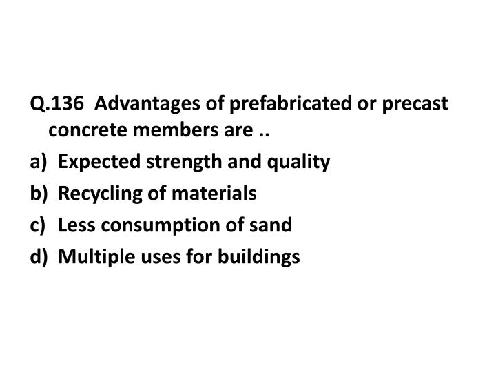 Q.136  Advantages of prefabricated or precast concrete members are ..