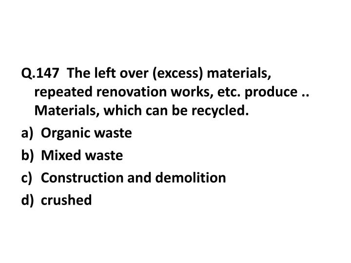 Q.147  The left over (excess) materials, repeated renovation works, etc. produce .. Materials, which can be recycled.