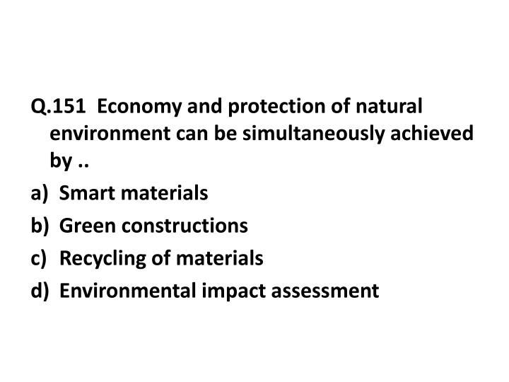 Q.151  Economy and protection of natural environment can be simultaneously achieved by ..