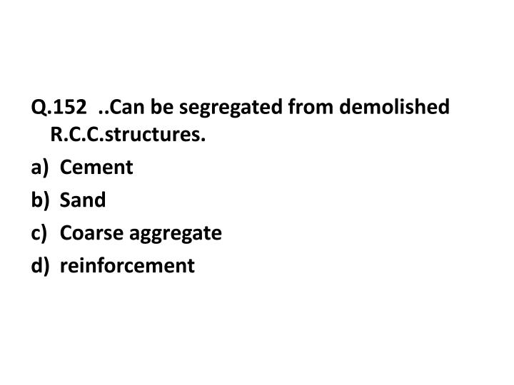 Q.152  ..Can be segregated from demolished