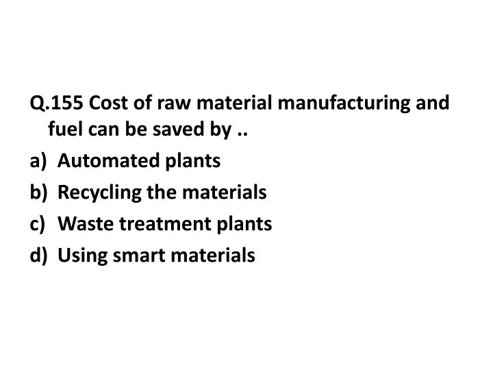 Q.155 Cost of raw material manufacturing and fuel can be saved by ..