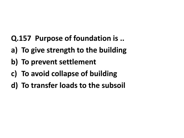 Q.157  Purpose of foundation is ..