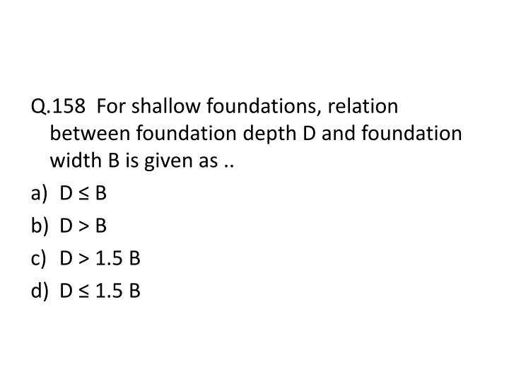 Q.158  For shallow foundations, relation between foundation depth D and foundation width B is given as ..