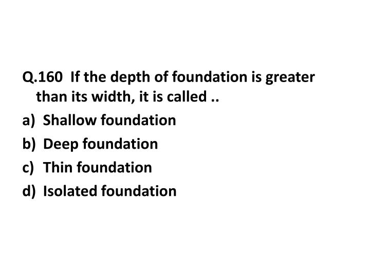 Q.160  If the depth of foundation is greater than its width, it is called ..
