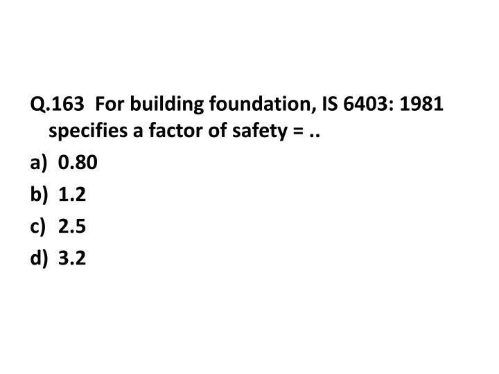 Q.163  For building foundation, IS 6403: 1981 specifies a factor of safety = ..