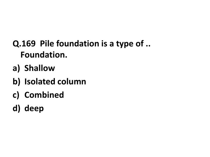 Q.169  Pile foundation is a type of .. Foundation.