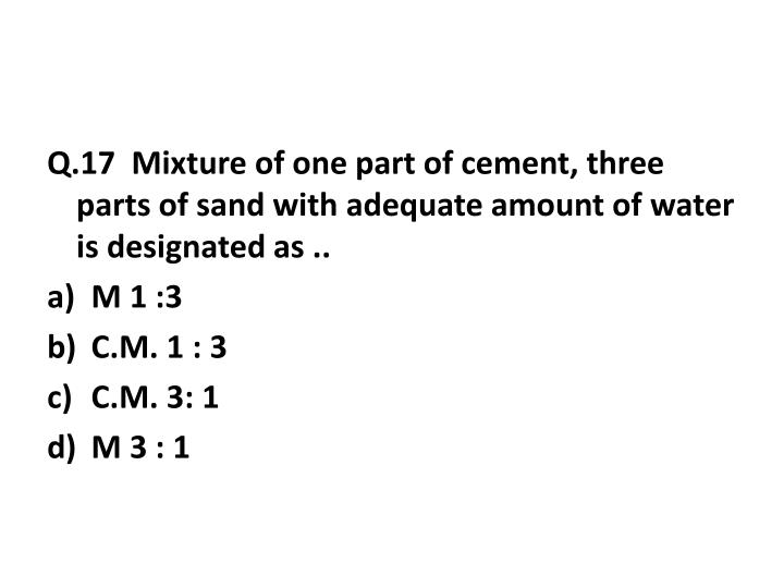 Q.17  Mixture of one part of cement, three parts of sand with adequate amount of water is designated as ..