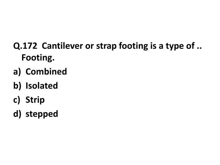 Q.172  Cantilever or strap footing is a type of .. Footing.