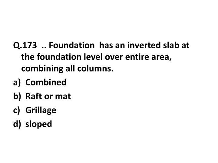 Q.173  .. Foundation  has an inverted slab at the foundation level over entire area, combining all columns.