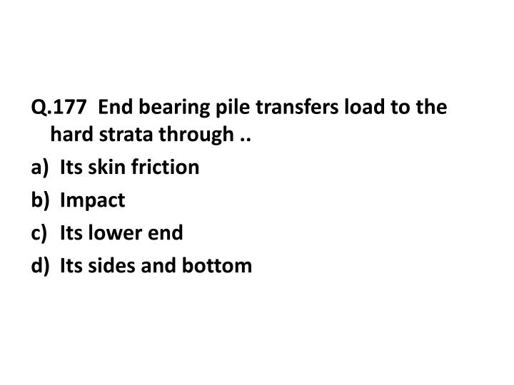 Q.177  End bearing pile transfers load to the hard strata through ..