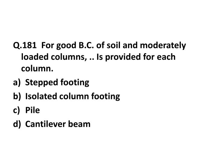 Q.181  For good B.C. of soil and moderately loaded columns, .. Is provided for each column.