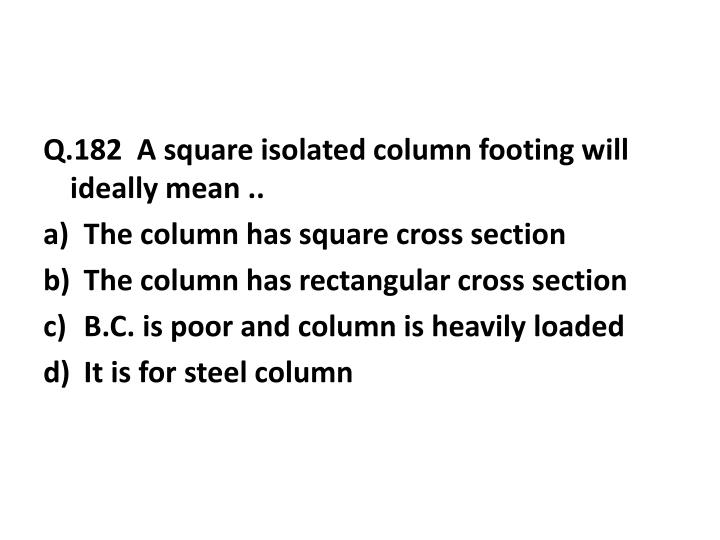 Q.182  A square isolated column footing will ideally mean ..