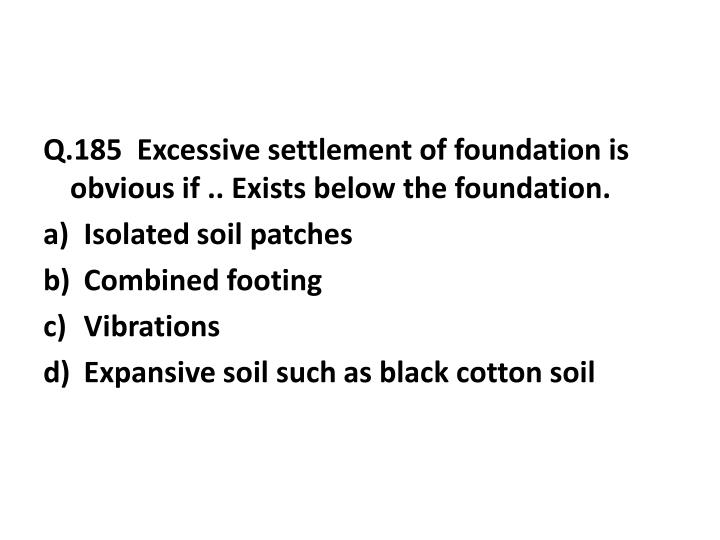 Q.185  Excessive settlement of foundation is obvious if .. Exists below the foundation.