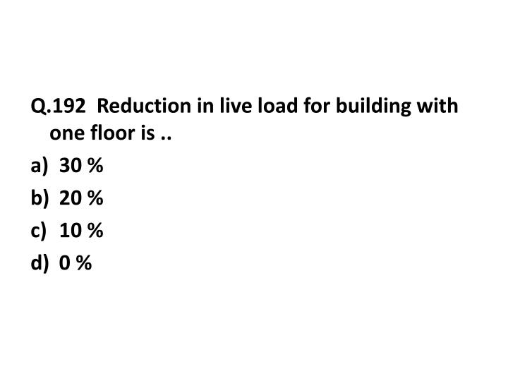 Q.192  Reduction in live load for building with one floor is ..